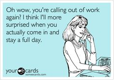 Funny Workplace Ecard: Oh wow, you're calling out of work again? I think I'll more surprised when you actually come in and stay a full day.