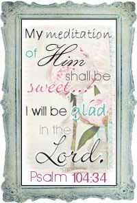 ~ Psalm 104:34 ~ {Meditations of His Love - our young ladies devotional blog!} <3