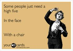 Funny Confession Ecard: Some people just need a high five In the face With a chair.