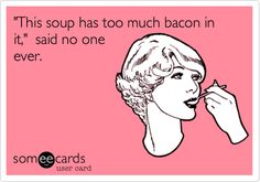 Funny Family Ecard: 'This soup has too much bacon in it,' said no one ever.