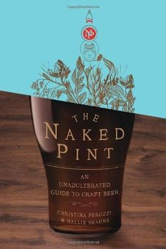 The Naked Pint: An Unadulterated Guide to Craft Beer by Christina Perozzi. - Read it, and it's awesome for anyone who wants to learn more about craft beer. BeerDisciples.com