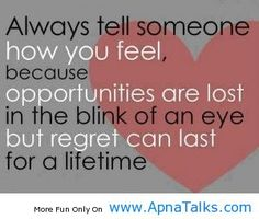 always tell someone how you feel, because opportunities are lost in the blink of an eye but regret can last for a lifetime