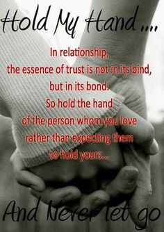 In relationship, the essence of trust is not in its bind, but in its bond. So hold the hand of the person whom you love rather than expecting them to hold yours....