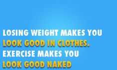 Losing weight makes you look good in clothes. Exercise makes you look good naked.