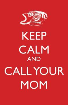 Keep calm and call your mom..often, very often.