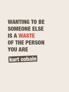 Wanting To Be Someone Else Is A Waste Of The Person You Are .