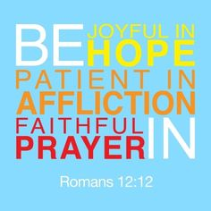 "Romans 12:12; AMP ""Rejoice and exult in hope; be steadfast and patient in suffering and tribulation; be constant in prayer.""  //  Romans 12:11-12; GW Translation ""Don't be lazy in showing your devotion. Use your energy to serve the Lord. Be happy in your confidence, be patient in trouble, and pray continually."""