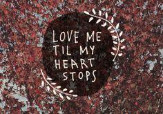 Love me til my heart stops.