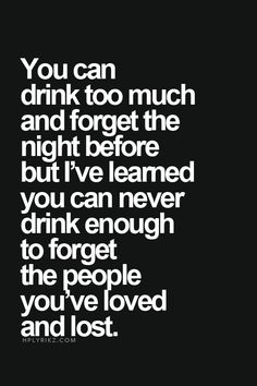 You can never forget people youve loved even by drinking