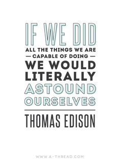 """If we did all the things we are capable of doing we would literally astound ourselves"" Thomas Edison"