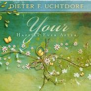 Your Happily Ever After by Dieter F. Uchtdorf