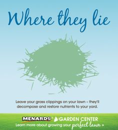 Leave your grass clippings on your lawn - they'll decompose and restore nutrients to your yard. Find more lawn tips! http://www.menards.com/main/footer/how-to-center/garden-center/lawn-care/c-10038.htm?utm_source=pinterest&utm_medium=social&utm_content=perfect_lawn&utm_campaign=gardencenter
