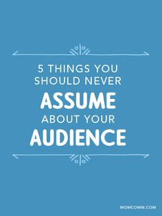 5 Things You Shouldn't Assume about Your Audience