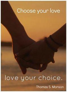 """Choose your love, love your choice."" - Thomas S. Monson"