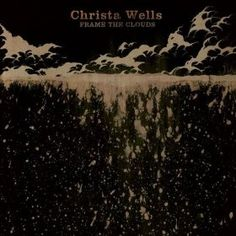 Frame the Clouds by Christa Wells - one of my all time favorite cds.