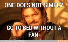 Ha, never! Must have fan.
