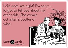 I did what last night? I'm sorry, i forgot to tell you about my other side. She comes out after 2 bottles of wine.