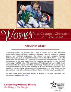 Women of Courage, Character, and Commitment - Woman of the Day: Anousheh Ansari. To read more about her in the LSCS databases (you will need your barcode to access off-campus): http://web.a.ebscohost.com.lscsproxy.lonestar.edu/ehost/results?sid=8e6983fa-fc4b-4516-b94d-355ffc74ee7e%40sessionmgr4002&vid=1&hid=4212&bquery=Ansari%2c+Anousheh&bdata=JmRiPWJyYiZ0eXBlPTAmc2l0ZT1laG9zdC1saXZl