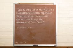 """""""Just as chalk can be removed from a blackboard, with sincere repentance the effects of our transgression can be erased through the Atonement of Jesus Christ."""" —President Boyd K. Packer"""