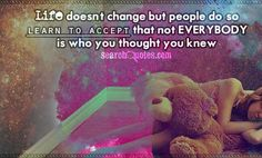 Life doesn't change but people do, so learn to accept that not everybody is who you thought you knew.