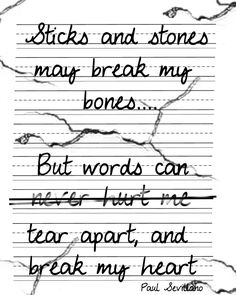 As kids, the popular phrase used to show a bully they aren't phasing you wasn't completely true. But as adults, words are more powerful because you now know the emotion behind them. Sometimes I'd rather be hit with a stick then bulldozed with a sentence.