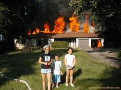 O look kids the house is on fire, let take a family picture. Say cheese and smile big!!
