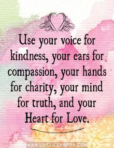 Use your voice for kindness, your ears for compassion, your hands for charity, your mind for truth, and your Heart for Love