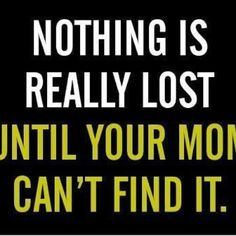 Nothing is really lost until your mom can't find it.