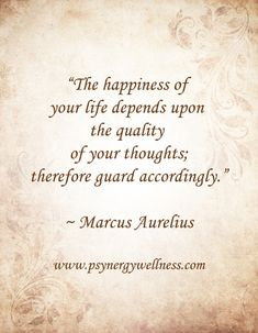 """The happiness of your life depends upon the quality of your thoughts; therefore guard accordingly."" ~ Marcus Aurelius"