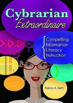Cybrarian Extraordinaire: Compelling Information Literacy Instruction /  by Felicia A. Smith