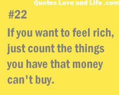 If you want to feel rich, just count the things you have that money can't buy