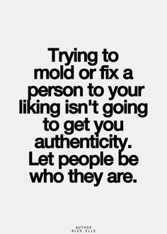 trying to mold or fix a person to your liking isn't going to get you authenticity. let people be who they are