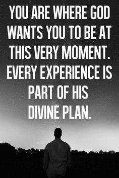 You are where God wants you to be at this very moment<3 every experience is part of his divine plan