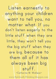 I tell myself this everytime my son goes into an insanely boring talk about Batman, Star Wars, Indiana Jones, or any other Xbox games! One day, it will be important, and he will remember that I listen!