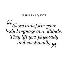 ''Shoes transform your body language and atitude. They lift you physically and emotionally''