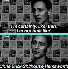 """""""Ohhhhhhhhhhhhhhhhhhhhhhhhhhhhhhhhhh Tom"""" — But we love you just the way you are, dearie! In terms of physique, there is more than one kind of beautiful. :) (""""Chris-Brick-Shithouse-Hemsworth"""" though. xD haha.)"""