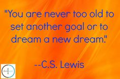 """""""You are never too old to set another goal or to dream a new dream.""""--C.S. Lewis"""