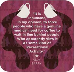 """It is inhumane, in my opinion, to force people who have a genuine medical need for coffee to wait in line behind people who apparently view it as some kind of recreational activity."" ~Dave Barry #coffee #quotes"