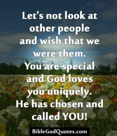 Let's not look at other people and wish that we were them. You are special and God loves you uniquely. He has chosen and called YOU!