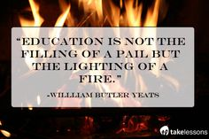 """Education is not the filling of a pail but the lighting of a fire."" W.B. Yeats  Thanks so much to all the teachers lighting the fires of inspiration in their students!"
