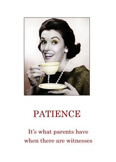 Patience: It's what parents have when there are witnesses.