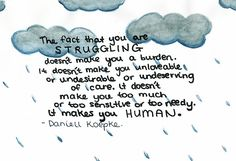 """""""The fact that you are struggling doesn't make you a burden. it doesn't make you unloveable or undesirable or undeserving of care. it doesn't make you too much or too sensitive or too needy. it makes you human""""-Daniell Koepke"""
