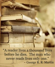 """""""A reader lives a thousand lives before he dies. The man who never reads lives only one."""" ~ George R. R. Martin"""