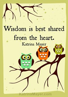 Wisdom is best shared from the heart. Katrina Mayer