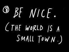 Be nice. (The world is a small town.)