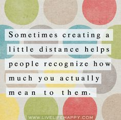 Sometimes creating a little distance helps people recognize how much you actually mean to them.