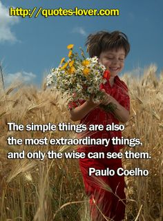 The simple things are also the most extraordinary things, and only the wise can see them. #PictureQuote by Paulo Coelho #PictureQuotes, #Wisdom #PauloCoelho If you like it ♥Share it♥  with your friends. View more #quotes on http://quotes-lover.com/