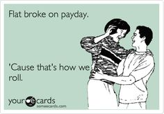 Flat broke on payday. 'Cause that's how we roll.