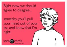 Funny Apology Ecard: Right now we should agree to disagree... someday you'll pull your head out of your ass and know that I'm right.