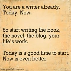You are a writer already. Today. Now. So start writing the book, the novel, the blog, your life's work. Today is a good time to start. Now is even better.